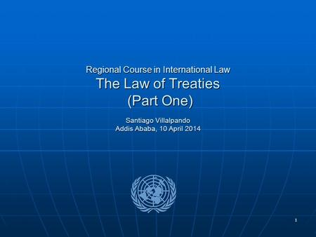 1 Regional Course in International Law The Law of Treaties (Part One) Santiago Villalpando Addis Ababa, 10 April 2014.