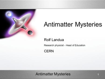Antimatter Mysteries 1 Rolf Landua Research physicist - Head of Education CERN.