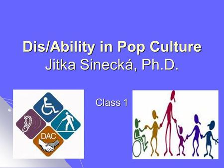 Dis/Ability in Pop Culture Jitka Sinecká, Ph.D. Class 1.
