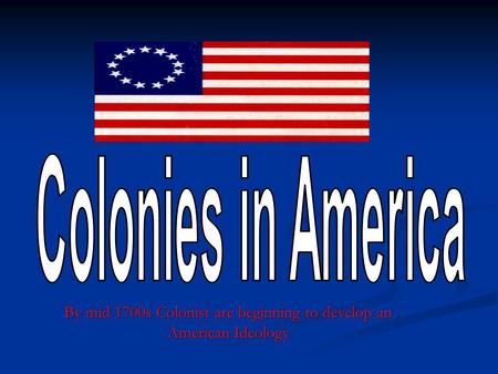 By mid 1700s Colonist are beginning to develop an American Ideology.