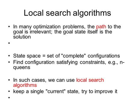 Local search algorithms In many optimization problems, the path to the goal is irrelevant; the goal state itself is the solution State space = set of complete