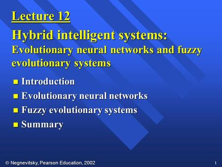  Negnevitsky, Pearson Education, 2002 1 Lecture 12 Hybrid intelligent systems: Evolutionary neural networks and fuzzy evolutionary systems n Introduction.