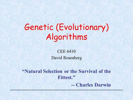 "Genetic (Evolutionary) Algorithms CEE 6410 David Rosenberg ""Natural Selection or the Survival of the Fittest."" -- Charles Darwin."