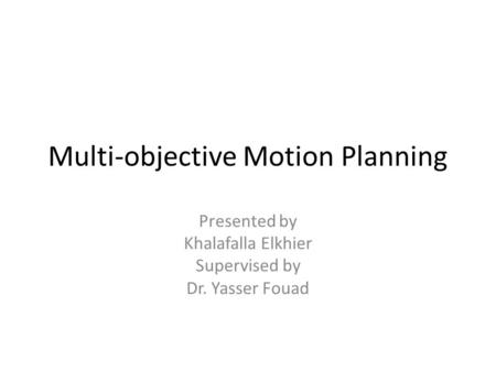 Multi-objective Motion Planning Presented by Khalafalla Elkhier Supervised by Dr. Yasser Fouad.