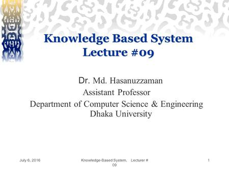 July 6, 2016Knowledge-Based System, Lecturer # 09 1 Knowledge Based System Lecture #09 Dr. Md. Hasanuzzaman Assistant Professor Department of Computer.