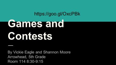 Games and Contests By Vickie Eagle and Shannon Moore Arrowhead, 5th Grade Room 114 8:30-9:15 https://goo.gl/OxcPBk.
