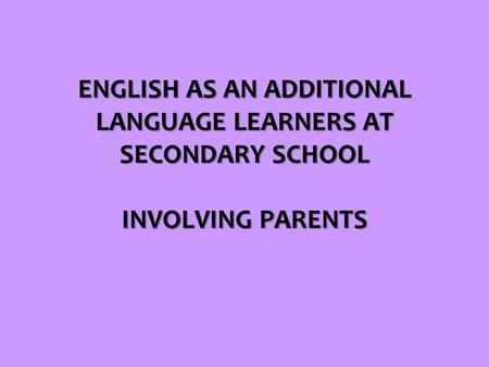 ENGLISH AS AN ADDITIONAL LANGUAGE LEARNERS AT SECONDARY SCHOOL INVOLVING PARENTS.