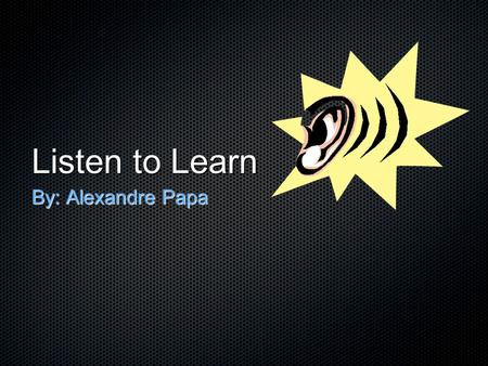 Listen to Learn By: Alexandre Papa. Listening to a foreign language before speaking it will help students acquire it more easily.