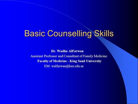 Basic Counselling Skills Dr. Wadha AlFarwan Assistant Professor and Consultant of Family Medicine Faculty of Medicine - King Saud University EM:
