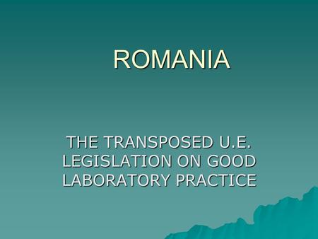 ROMANIA THE TRANSPOSED U.E. LEGISLATION ON GOOD LABORATORY PRACTICE.