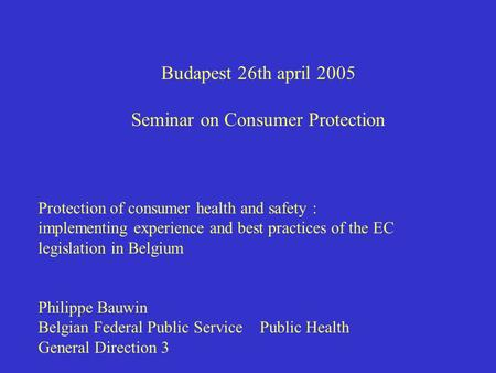 Budapest 26th april 2005 Seminar on Consumer Protection Protection of consumer health and safety : implementing experience and best practices of the EC.