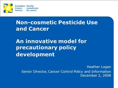 This grey area will not appear in your presentation. Non-cosmetic Pesticide Use and Cancer An innovative model for precautionary policy development Heather.
