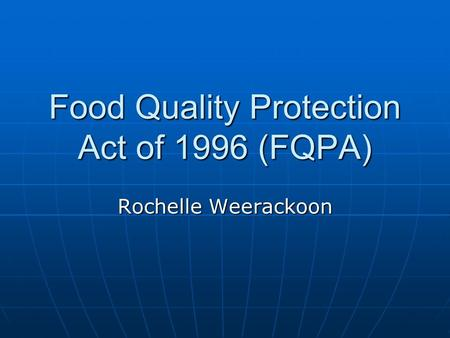 Food Quality Protection Act of 1996 (FQPA) Rochelle Weerackoon.