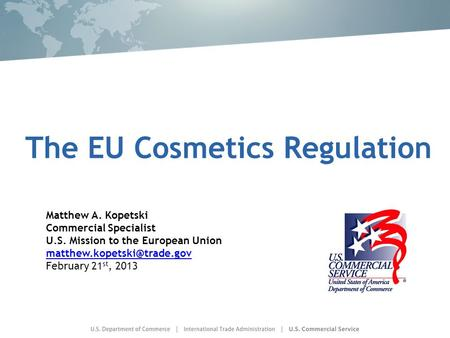 The EU Cosmetics Regulation Matthew A. Kopetski Commercial Specialist U.S. Mission to the European Union February 21 st, 2013.