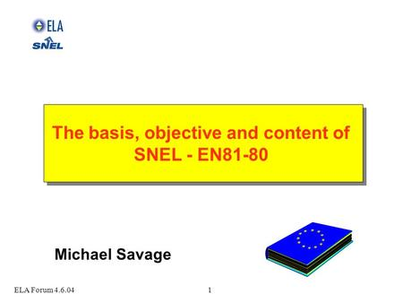 ELA Forum 4.6.041 The basis, objective and content of SNEL - EN81-80 The basis, objective and content of SNEL - EN81-80 Michael Savage.