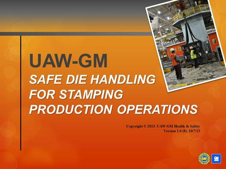 SAFE DIE HANDLING FOR STAMPING PRODUCTION OPERATIONS UAW-GM SAFE DIE HANDLING FOR STAMPING PRODUCTION OPERATIONS Copyright © 2013. UAW-GM Health & Safety.