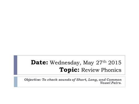 Date: Wednesday, May 27 th 2015 Topic: Review Phonics Objective: To check sounds of Short, Long, and Common Vowel Pairs.