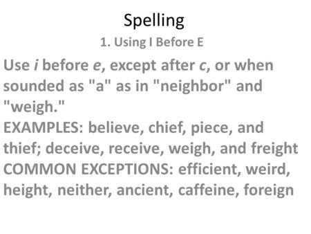 Spelling 1. Using I Before E Use i before e, except after c, or when sounded as a as in neighbor and weigh. EXAMPLES: believe, chief, piece, and.