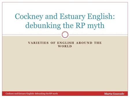 VARIETIES OF ENGLISH AROUND THE WORLD Cockney and Estuary English: debunking the RP myth Marta Gosende.