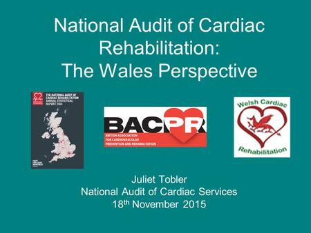 National Audit of Cardiac Rehabilitation: The Wales Perspective Juliet Tobler National Audit of Cardiac Services 18 th November 2015.