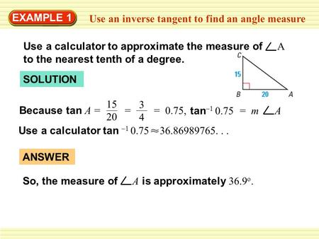 EXAMPLE 1 Use an inverse tangent to find an angle measure Use a calculator to approximate the measure of A to the nearest tenth of a degree. SOLUTION Because.