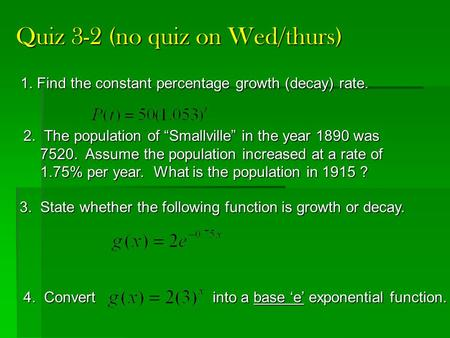 Quiz 3-2 (no quiz on Wed/thurs) 3. State whether the following function is growth or decay. 4. Convert into a base 'e' exponential function. 1. Find the.