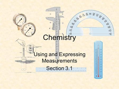 Chemistry Using and Expressing Measurements Section 3.1.