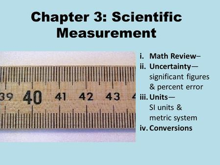 Chapter 3: Scientific Measurement i.Math Review– ii.Uncertainty— significant figures & percent error iii.Units— SI units & metric system iv.Conversions.