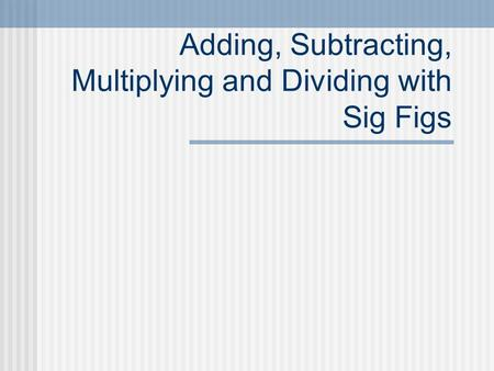 Adding, Subtracting, Multiplying and Dividing with Sig Figs.