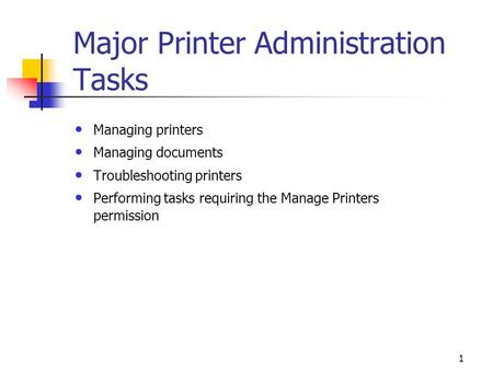 1 Major Printer Administration Tasks Managing printers Managing documents Troubleshooting printers Performing tasks requiring the Manage Printers permission.