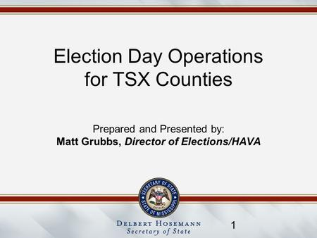 1 Election Day Operations for TSX Counties Prepared and Presented by: Matt Grubbs, Director of Elections/HAVA.