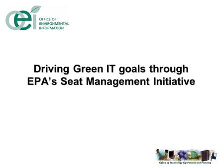 Driving Green IT goals through EPA's Seat Management Initiative.