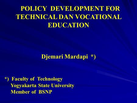 POLICY DEVELOPMENT FOR TECHNICAL DAN VOCATIONAL EDUCATION Djemari Mardapi *) *) Faculty of Technology Yogyakarta State University Member of BSNP.