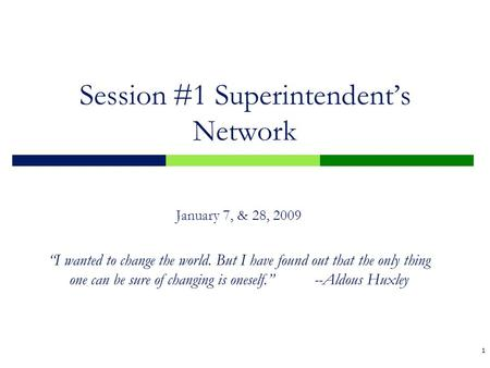 "1 Session #1 Superintendent's Network January 7, & 28, 2009 ""I wanted to change the world. But I have found out that the only thing one can be sure of."