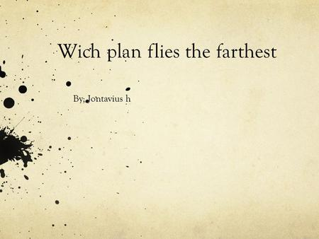 Wich plan flies the farthest By; Jontavius h. Problem statement Which type of paper whil fly the fothost as a paper airplan.