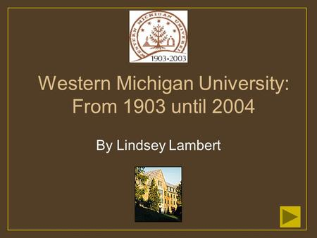 Western Michigan University: From 1903 until 2004 By Lindsey Lambert.