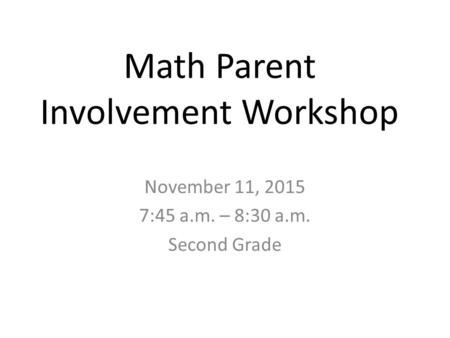 Math Parent Involvement Workshop November 11, 2015 7:45 a.m. – 8:30 a.m. Second Grade.