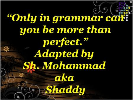"""Only in grammar can you be more than perfect."" Adapted by Sh. Mohammad aka Shaddy."