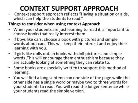 "CONTEXT SUPPORT APPROACH Context support approach reflects ""Having a situation or aids, which can help the students to read."" Things to consider when using."