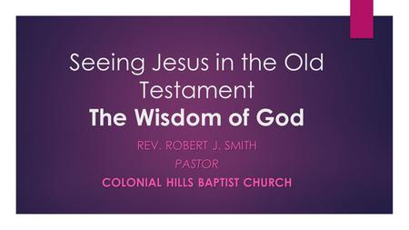 Seeing Jesus in the Old Testament The Wisdom of God REV. ROBERT J. SMITH PASTOR COLONIAL HILLS BAPTIST CHURCH.