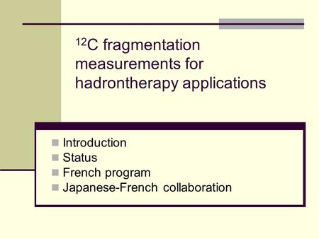 12 C fragmentation measurements for hadrontherapy applications Introduction Status French program Japanese-French collaboration.