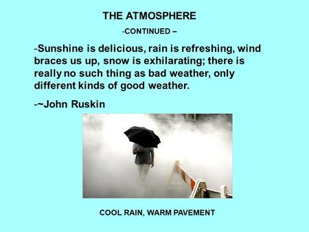 THE ATMOSPHERE -CONTINUED – -Sunshine is delicious, rain is refreshing, wind braces us up, snow is exhilarating; there is really no such thing as bad weather,