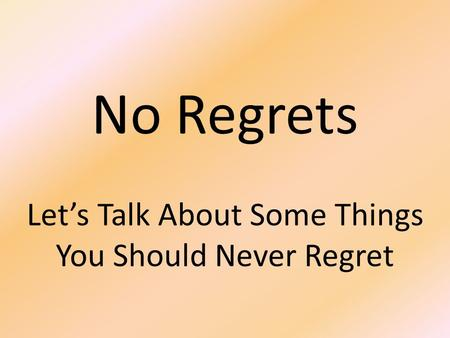 No Regrets Let's Talk About Some Things You Should Never Regret.