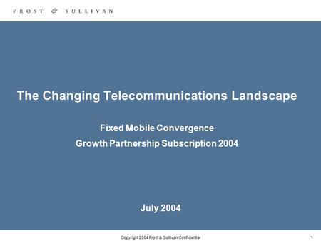 Copyright 2004 Frost & Sullivan Confidential1 The Changing Telecommunications Landscape Fixed Mobile Convergence Growth Partnership Subscription 2004 July.