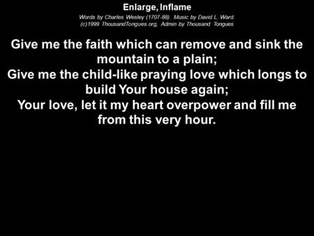 Enlarge, Inflame Words by Charles Wesley (1707-88). Music by David L. Ward. (c)1999 ThousandTongues.org, Admin by Thousand Tongues Give me the faith which.
