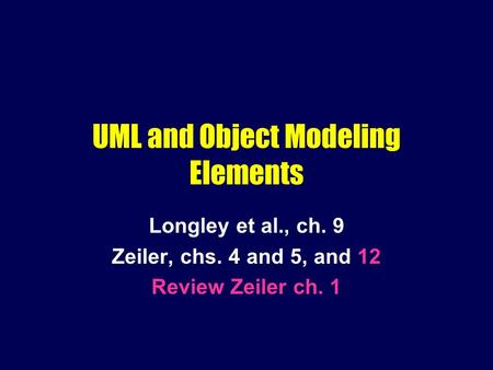 UML and Object Modeling Elements Longley et al., ch. 9 Zeiler, chs. 4 and 5, and 12 Review Zeiler ch. 1.