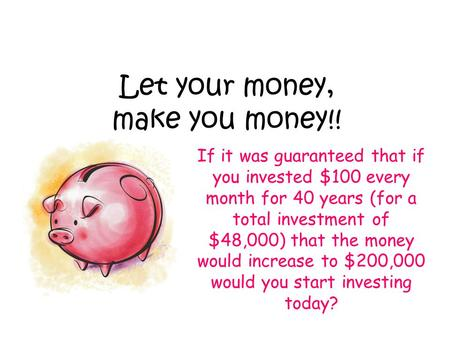 Let your money, make you money!! If it was guaranteed that if you invested $100 every month for 40 years (for a total investment of $48,000) that the money.