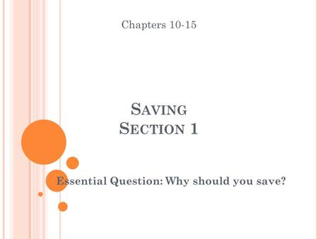 S AVING S ECTION 1 Essential Question: Why should you save? Chapters 10-15.
