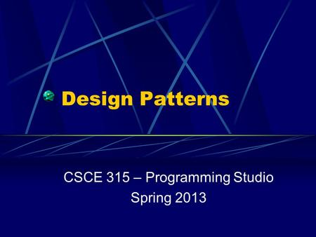 Design Patterns CSCE 315 – Programming Studio Spring 2013.