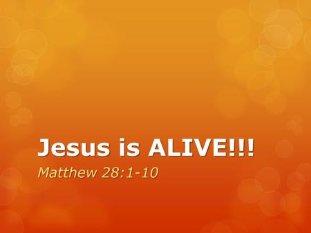 Jesus is ALIVE!!! Matthew 28:1-10. Matthew 28:1-10 (NRSV) After the Sabbath, as the first day of the week was dawning, Mary Magdalene and the other Mary.